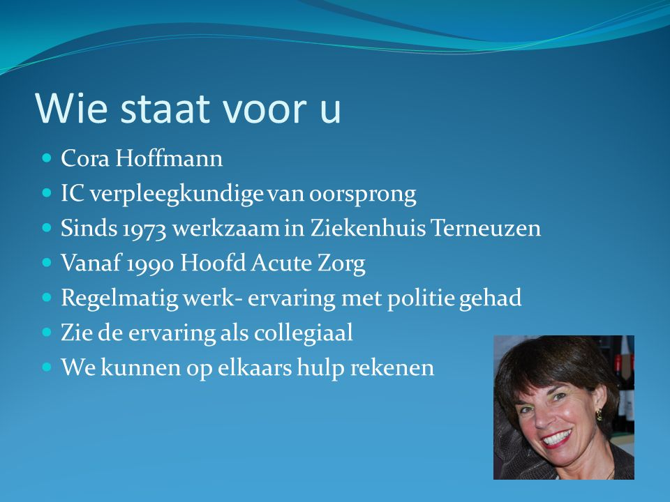 Wie staat voor u Cora Hoffmann IC verpleegkundige van oorsprong Sinds 1973 werkzaam in Ziekenhuis Terneuzen Vanaf 1990 Hoofd Acute Zorg Regelmatig werk- ervaring met politie gehad Zie de ervaring als collegiaal We kunnen op elkaars hulp rekenen