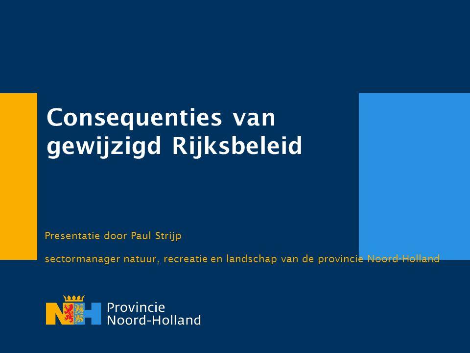 Consequenties van gewijzigd Rijksbeleid Presentatie door Paul Strijp sectormanager natuur, recreatie en landschap van de provincie Noord-Holland