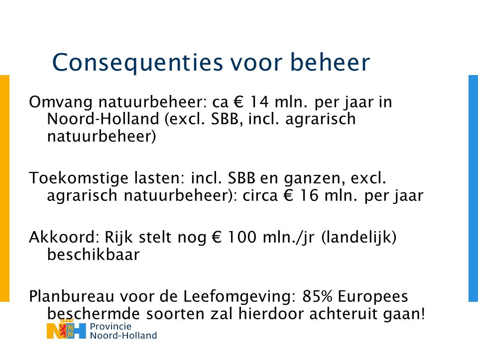 Consequenties voor beheer Omvang natuurbeheer: ca € 14 mln. per jaar in Noord-Holland (excl. SBB, incl. agrarisch natuurbeheer) Toekomstige lasten: in
