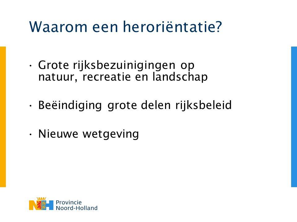 Waarom een heroriëntatie? Grote rijksbezuinigingen op natuur, recreatie en landschap Beëindiging grote delen rijksbeleid Nieuwe wetgeving