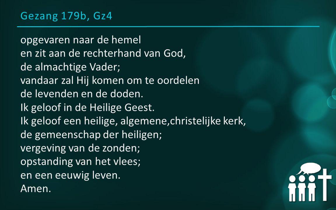 Gezang 179b, Gz4 opgevaren naar de hemel en zit aan de rechterhand van God, de almachtige Vader; vandaar zal Hij komen om te oordelen de levenden en de doden.