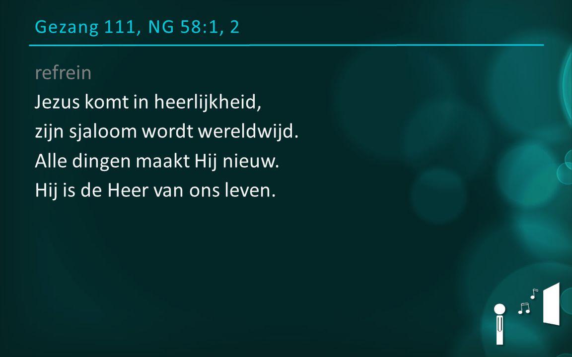Gezang 111, NG 58:1, 2 refrein Jezus komt in heerlijkheid, zijn sjaloom wordt wereldwijd.
