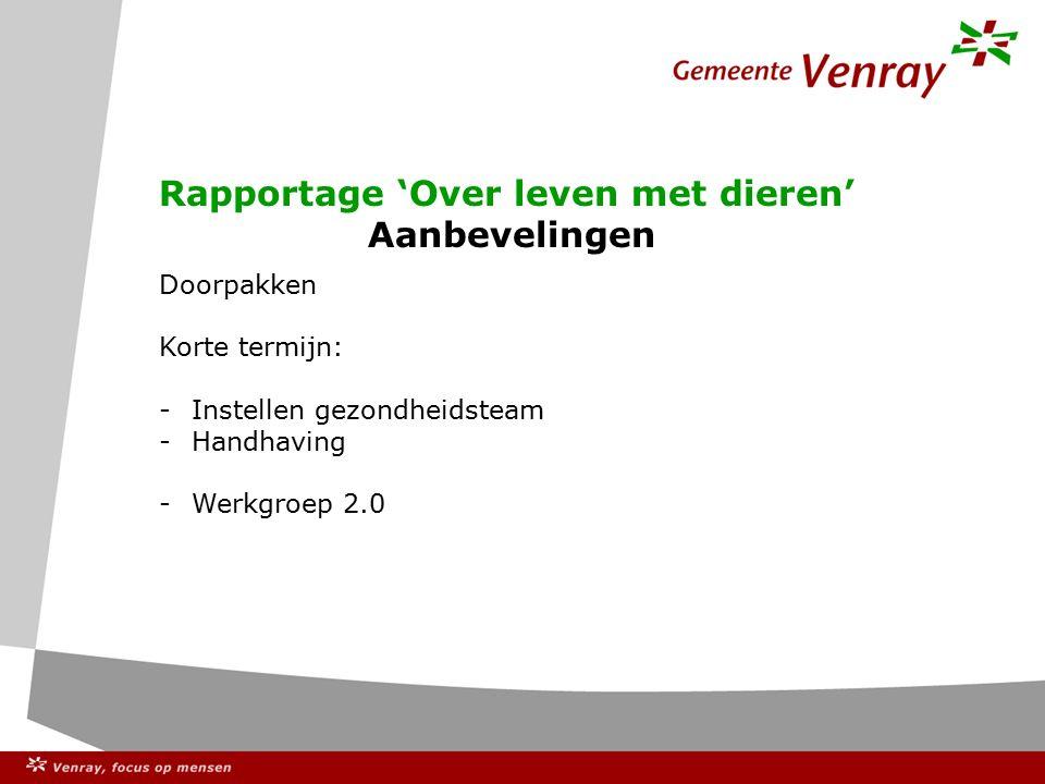 Rapportage 'Over leven met dieren' Aanbevelingen Doorpakken Korte termijn: -Instellen gezondheidsteam -Handhaving -Werkgroep 2.0