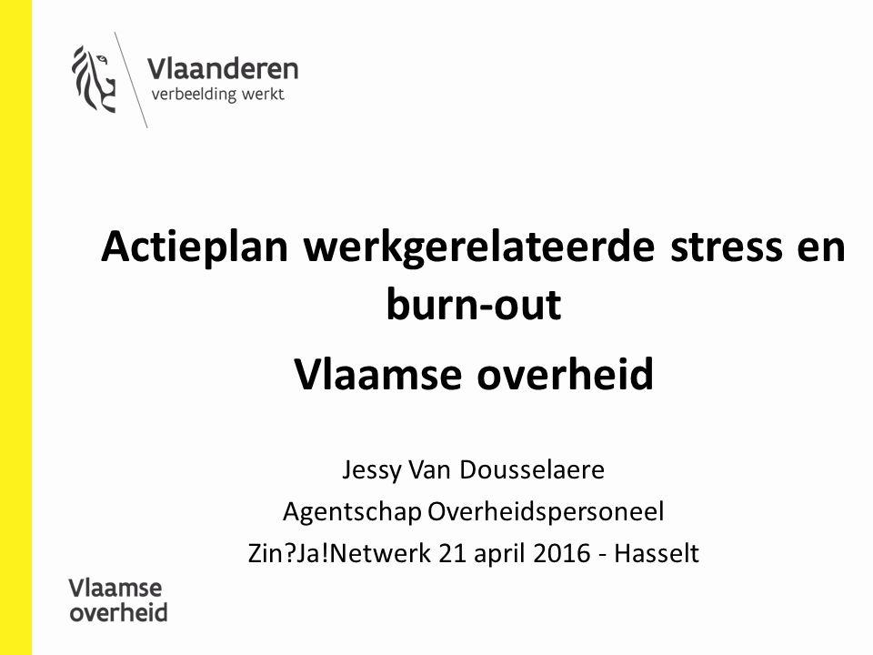 Actieplan werkgerelateerde stress en burn-out Vlaamse overheid Jessy Van Dousselaere Agentschap Overheidspersoneel Zin?Ja!Netwerk 21 april 2016 - Hasselt