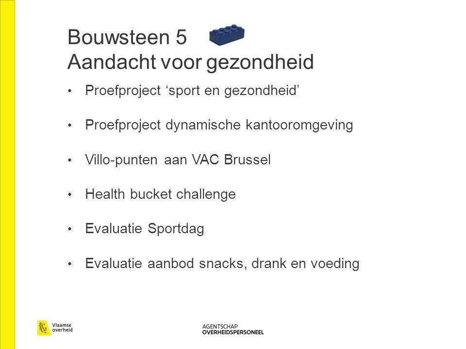 Bouwsteen 5 Aandacht voor gezondheid Proefproject 'sport en gezondheid' Proefproject dynamische kantooromgeving Villo-punten aan VAC Brussel Health bucket challenge Evaluatie Sportdag Evaluatie aanbod snacks, drank en voeding