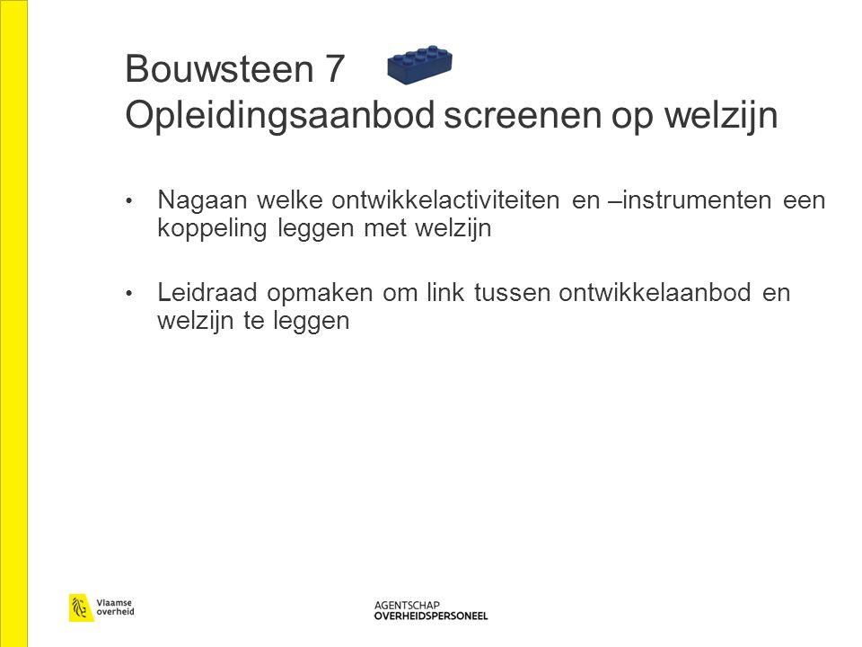 Bouwsteen 7 Opleidingsaanbod screenen op welzijn Nagaan welke ontwikkelactiviteiten en –instrumenten een koppeling leggen met welzijn Leidraad opmaken om link tussen ontwikkelaanbod en welzijn te leggen