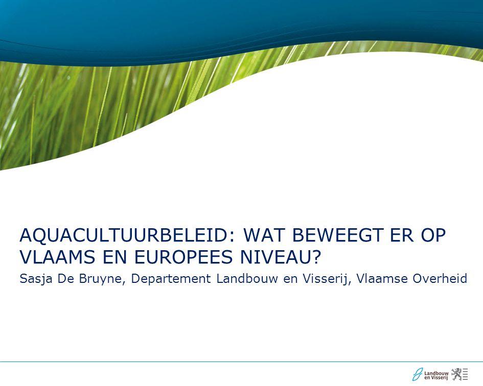Sasja De Bruyne, Departement Landbouw en Visserij, Vlaamse Overheid AQUACULTUURBELEID: WAT BEWEEGT ER OP VLAAMS EN EUROPEES NIVEAU?