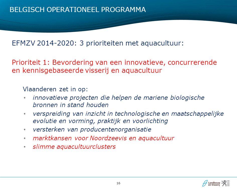 16 BELGISCH OPERATIONEEL PROGRAMMA EFMZV 2014-2020: 3 prioriteiten met aquacultuur: Prioriteit 1: Bevordering van een innovatieve, concurrerende en kennisgebaseerde visserij en aquacultuur Vlaanderen zet in op: innovatieve projecten die helpen de mariene biologische bronnen in stand houden verspreiding van inzicht in technologische en maatschappelijke evolutie en vorming, praktijk en voorlichting versterken van producentenorganisatie marktkansen voor Noordzeevis en aquacultuur slimme aquacultuurclusters