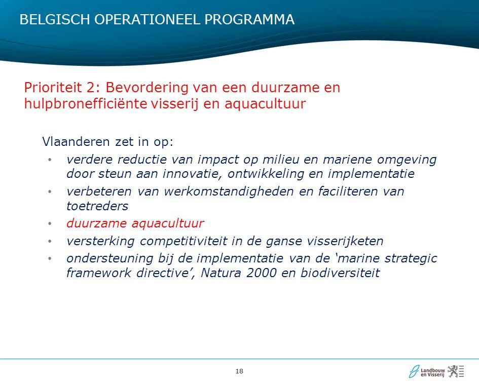18 BELGISCH OPERATIONEEL PROGRAMMA Prioriteit 2: Bevordering van een duurzame en hulpbronefficiënte visserij en aquacultuur Vlaanderen zet in op: verdere reductie van impact op milieu en mariene omgeving door steun aan innovatie, ontwikkeling en implementatie verbeteren van werkomstandigheden en faciliteren van toetreders duurzame aquacultuur versterking competitiviteit in de ganse visserijketen ondersteuning bij de implementatie van de 'marine strategic framework directive', Natura 2000 en biodiversiteit