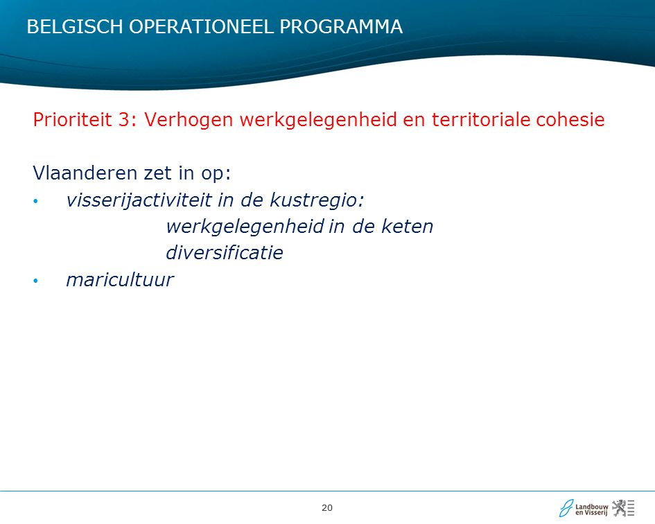 20 BELGISCH OPERATIONEEL PROGRAMMA Prioriteit 3: Verhogen werkgelegenheid en territoriale cohesie Vlaanderen zet in op: visserijactiviteit in de kustregio: werkgelegenheid in de keten diversificatie maricultuur
