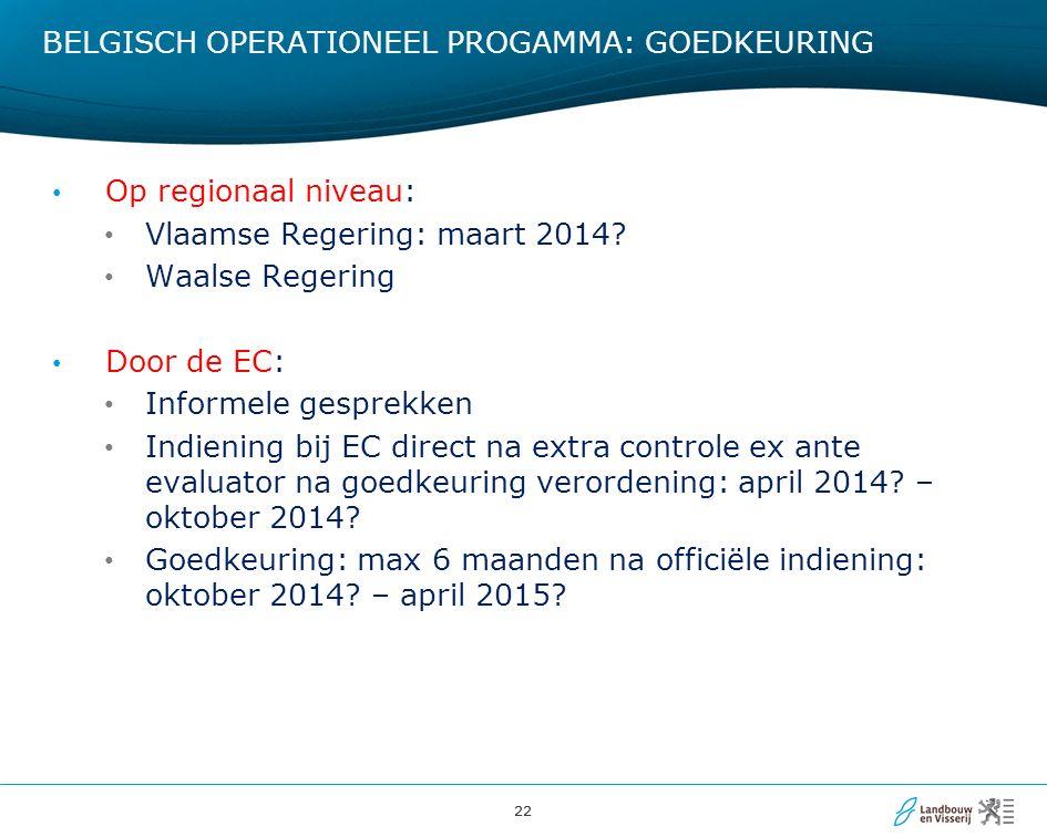 22 BELGISCH OPERATIONEEL PROGAMMA: GOEDKEURING Op regionaal niveau: Vlaamse Regering: maart 2014? Waalse Regering Door de EC: Informele gesprekken Ind