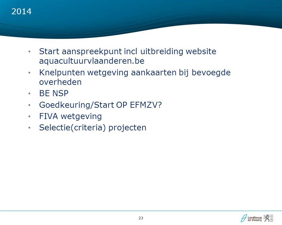 23 2014 Start aanspreekpunt incl uitbreiding website aquacultuurvlaanderen.be Knelpunten wetgeving aankaarten bij bevoegde overheden BE NSP Goedkeuring/Start OP EFMZV.