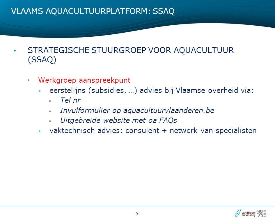 99 VLAAMS AQUACULTUURPLATFORM: SSAQ STRATEGISCHE STUURGROEP VOOR AQUACULTUUR (SSAQ) Werkgroep aanspreekpunt  eerstelijns (subsidies, …) advies bij Vlaamse overheid via:  Tel nr  Invulformulier op aquacultuurvlaanderen.be  Uitgebreide website met oa FAQs  vaktechnisch advies: consulent + netwerk van specialisten