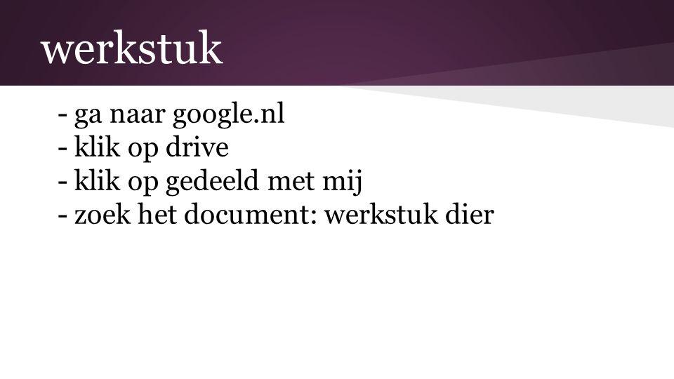 werkstuk -ga naar google.nl -klik op drive -klik op gedeeld met mij -zoek het document: werkstuk dier