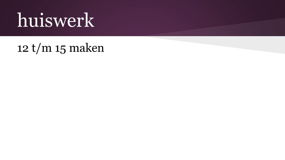 huiswerk 12 t/m 15 maken