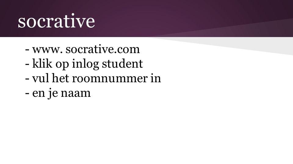 socrative -www. socrative.com -klik op inlog student -vul het roomnummer in -en je naam