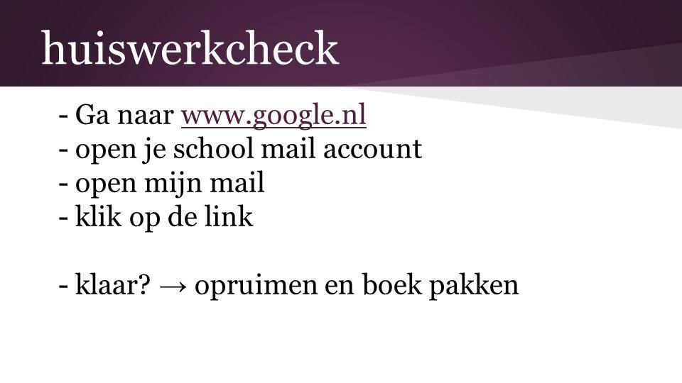 huiswerkcheck -Ga naar www.google.nlwww.google.nl -open je school mail account -open mijn mail -klik op de link -klaar.