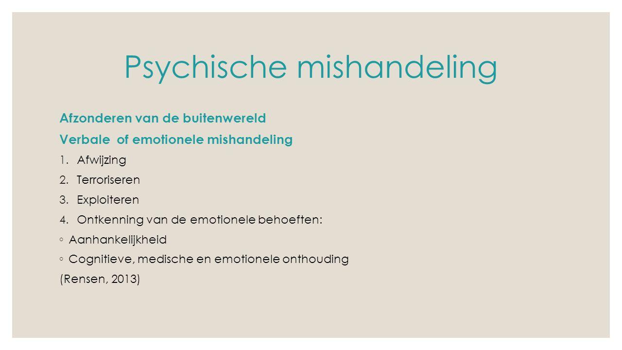 Psychische mishandeling Afzonderen van de buitenwereld Verbale of emotionele mishandeling 1.Afwijzing 2.Terroriseren 3.Exploiteren 4.Ontkenning van de emotionele behoeften: ◦ Aanhankelijkheid ◦ Cognitieve, medische en emotionele onthouding (Rensen, 2013)