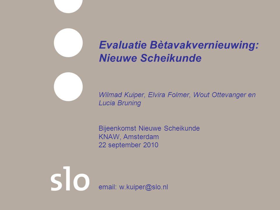 Evaluatie Bètavakvernieuwing: Nieuwe Scheikunde Wilmad Kuiper, Elvira Folmer, Wout Ottevanger en Lucia Bruning Bijeenkomst Nieuwe Scheikunde KNAW, Amsterdam 22 september 2010 email: w.kuiper@slo.nl