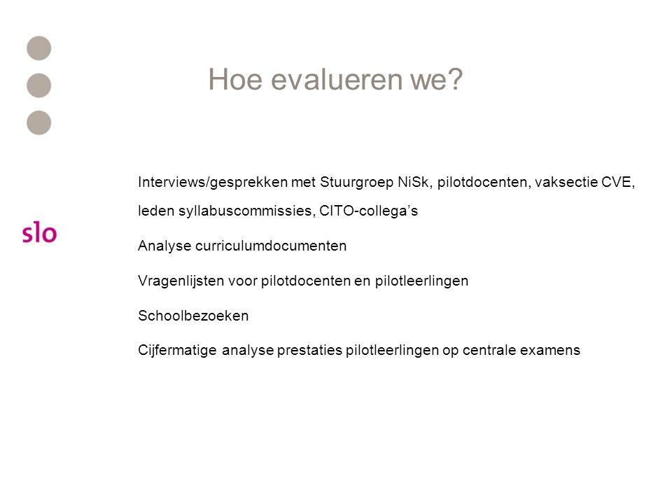 Hoe evalueren we? Interviews/gesprekken met Stuurgroep NiSk, pilotdocenten, vaksectie CVE, leden syllabuscommissies, CITO-collega's Analyse curriculum