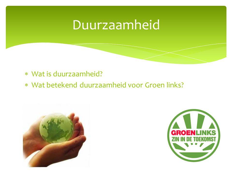  Wat is duurzaamheid?  Wat betekend duurzaamheid voor Groen links? Duurzaamheid