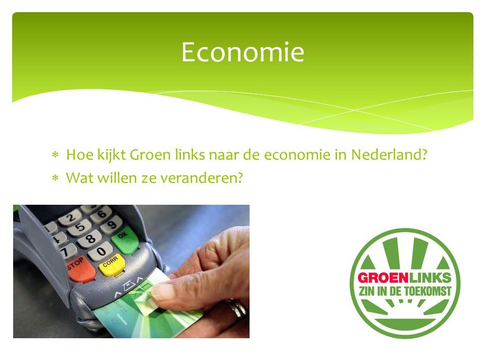  Hoe kijkt Groen links naar de economie in Nederland?  Wat willen ze veranderen? Economie