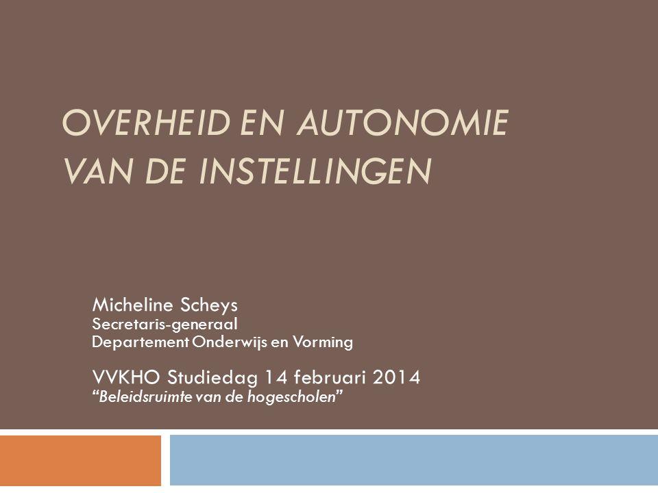OVERHEID EN AUTONOMIE VAN DE INSTELLINGEN Micheline Scheys Secretaris-generaal Departement Onderwijs en Vorming VVKHO Studiedag 14 februari 2014 Beleidsruimte van de hogescholen