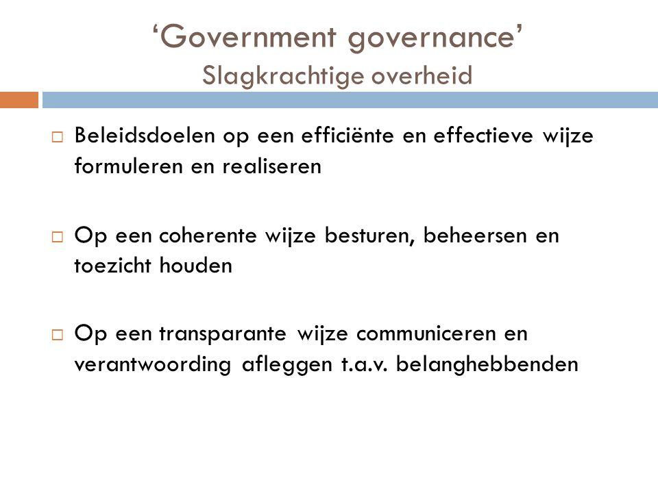 'Government governance' Slagkrachtige overheid  Beleidsdoelen op een efficiënte en effectieve wijze formuleren en realiseren  Op een coherente wijze besturen, beheersen en toezicht houden  Op een transparante wijze communiceren en verantwoording afleggen t.a.v.