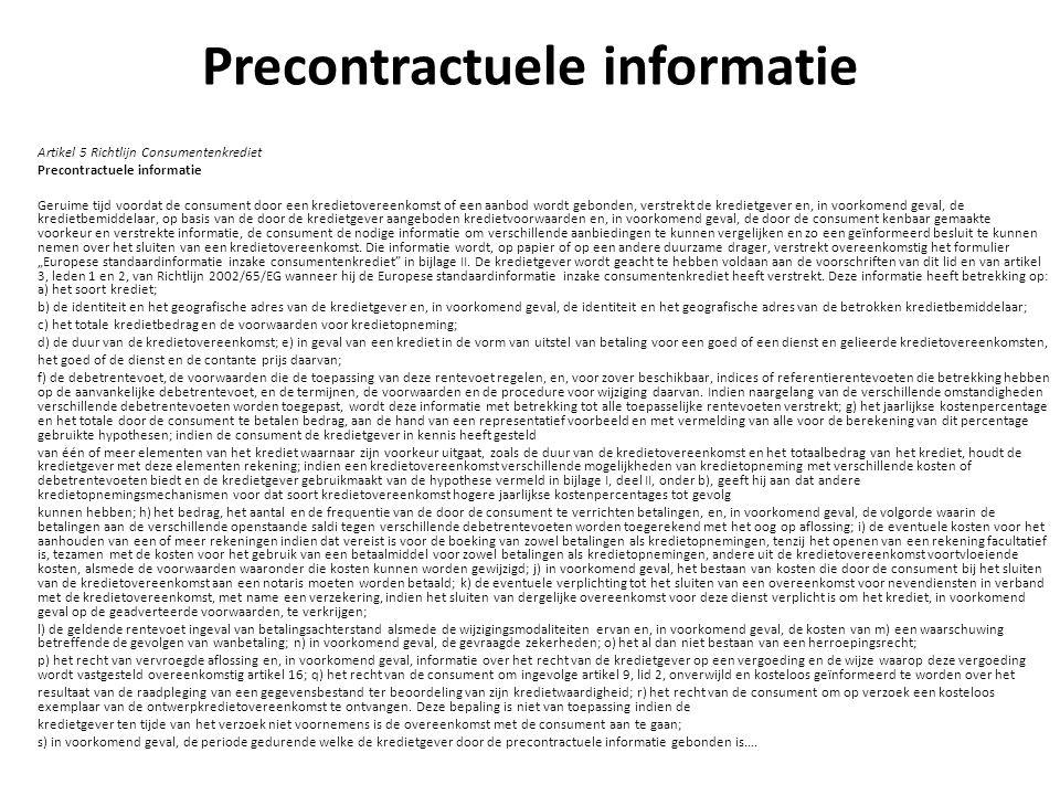 Precontractuele informatie Artikel 5 Richtlijn Consumentenkrediet Precontractuele informatie Geruime tijd voordat de consument door een kredietovereenkomst of een aanbod wordt gebonden, verstrekt de kredietgever en, in voorkomend geval, de kredietbemiddelaar, op basis van de door de kredietgever aangeboden kredietvoorwaarden en, in voorkomend geval, de door de consument kenbaar gemaakte voorkeur en verstrekte informatie, de consument de nodige informatie om verschillende aanbiedingen te kunnen vergelijken en zo een geïnformeerd besluit te kunnen nemen over het sluiten van een kredietovereenkomst.