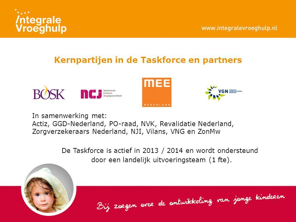 Kernpartijen in de Taskforce en partners In samenwerking met: Actiz, GGD-Nederland, PO-raad, NVK, Revalidatie Nederland, Zorgverzekeraars Nederland, NJI, Vilans, VNG en ZonMw De Taskforce is actief in 2013 / 2014 en wordt ondersteund door een landelijk uitvoeringsteam (1 fte).