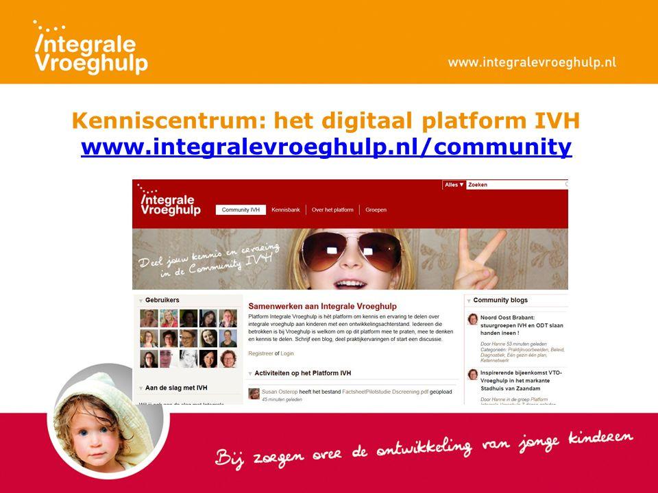 Kenniscentrum: het digitaal platform IVH www.integralevroeghulp.nl/community www.integralevroeghulp.nl/community