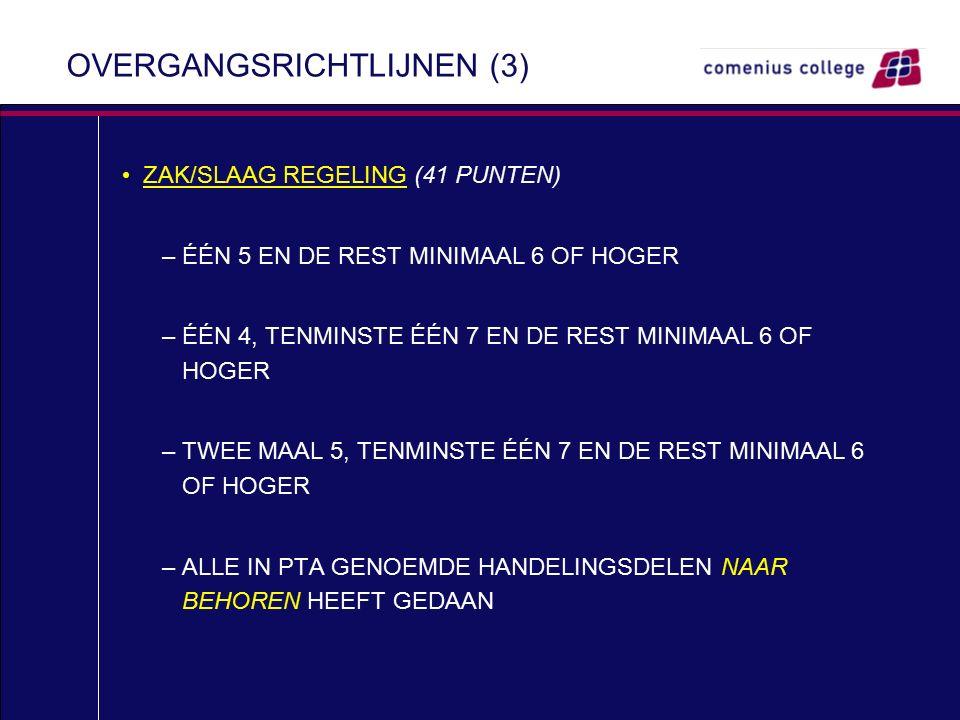 OVERGANGSRICHTLIJNEN (3) ZAK/SLAAG REGELING (41 PUNTEN) –ÉÉN 5 EN DE REST MINIMAAL 6 OF HOGER –ÉÉN 4, TENMINSTE ÉÉN 7 EN DE REST MINIMAAL 6 OF HOGER –TWEE MAAL 5, TENMINSTE ÉÉN 7 EN DE REST MINIMAAL 6 OF HOGER –ALLE IN PTA GENOEMDE HANDELINGSDELEN NAAR BEHOREN HEEFT GEDAAN