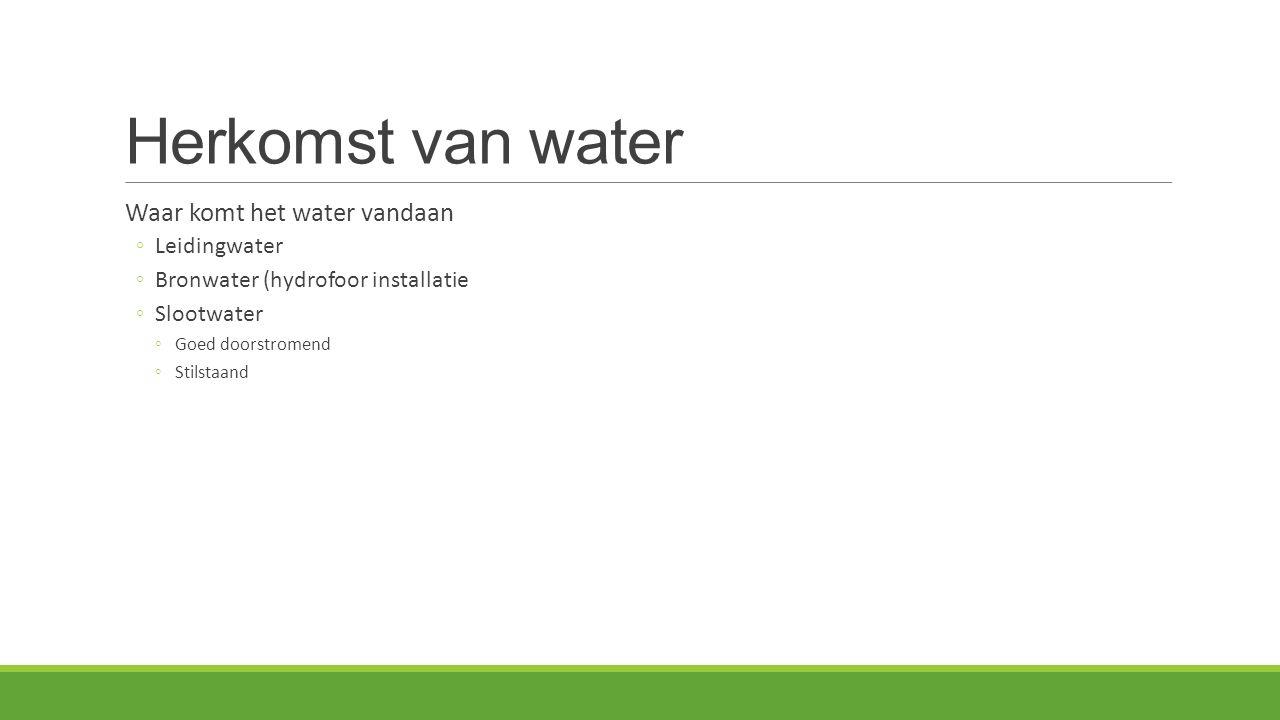 Herkomst van water Waar komt het water vandaan ◦Leidingwater ◦Bronwater (hydrofoor installatie ◦Slootwater ◦Goed doorstromend ◦Stilstaand