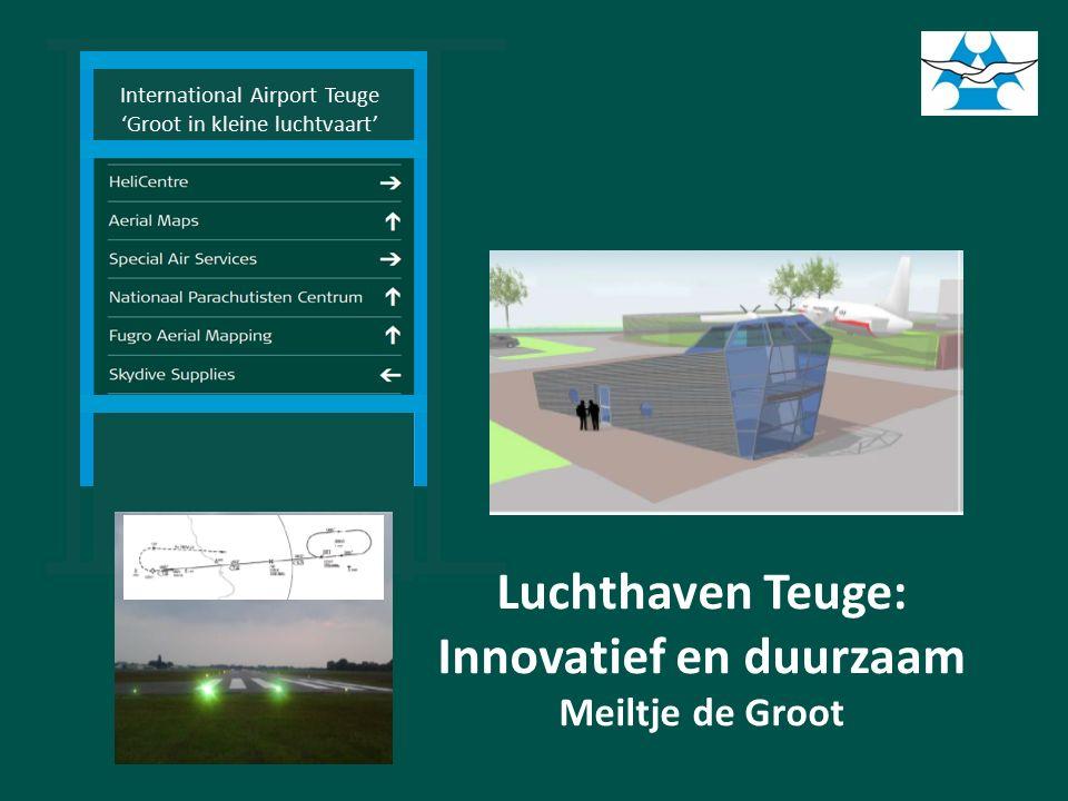 International Airport Teuge 'Groot in kleine luchtvaart' Luchthaven Teuge: Innovatief en duurzaam Meiltje de Groot