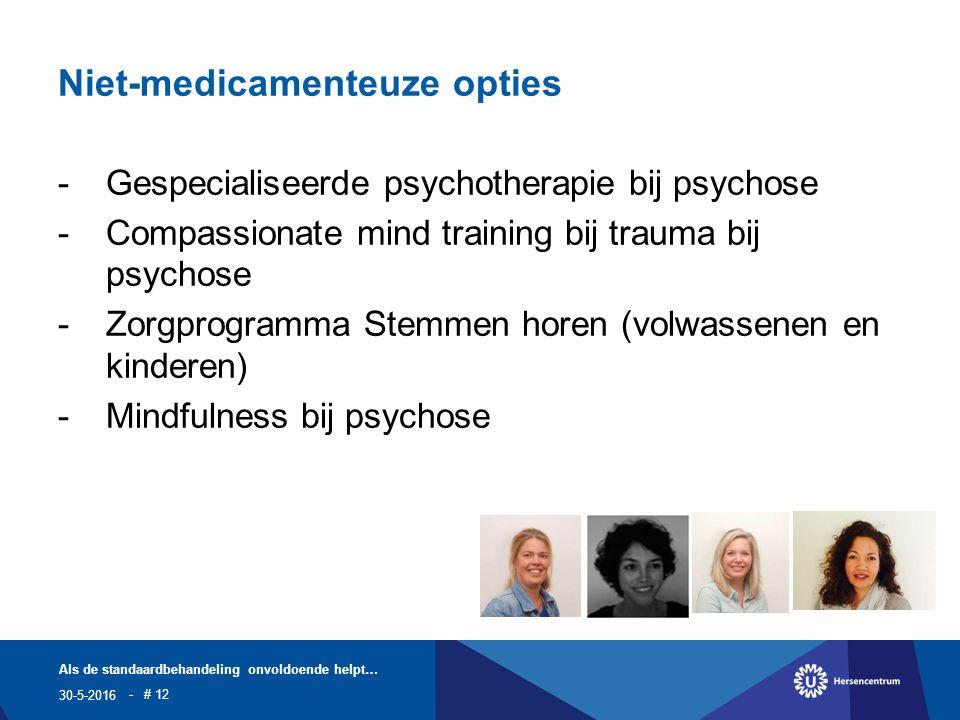 Niet-medicamenteuze opties -Gespecialiseerde psychotherapie bij psychose -Compassionate mind training bij trauma bij psychose -Zorgprogramma Stemmen horen (volwassenen en kinderen) -Mindfulness bij psychose 30-5-2016 Als de standaardbehandeling onvoldoende helpt… - # 12