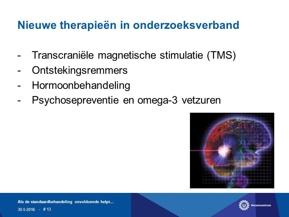 Nieuwe therapieën in onderzoeksverband -Transcraniële magnetische stimulatie (TMS) -Ontstekingsremmers -Hormoonbehandeling -Psychosepreventie en omega-3 vetzuren 30-5-2016 Als de standaardbehandeling onvoldoende helpt… - # 13