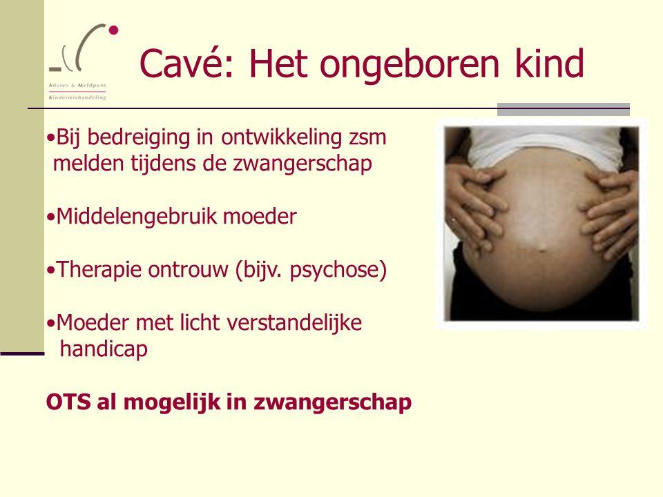 Cavé: Het ongeboren kind Bij bedreiging in ontwikkeling zsm melden tijdens de zwangerschap Middelengebruik moeder Therapie ontrouw (bijv. psychose) Mo