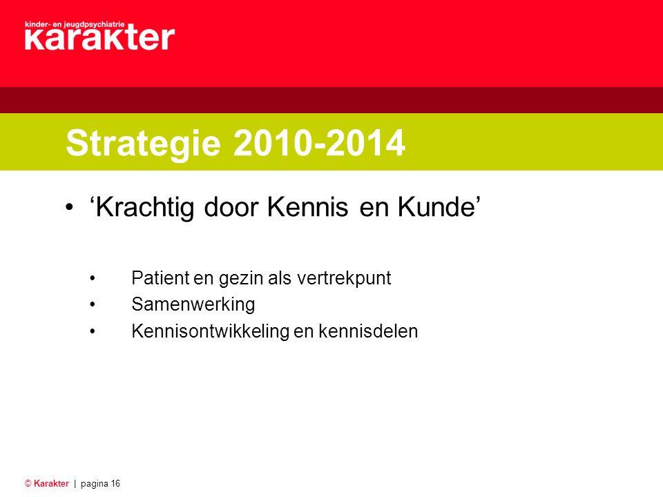 © Karakter |pagina 16 Strategie 2010-2014 'Krachtig door Kennis en Kunde' Patient en gezin als vertrekpunt Samenwerking Kennisontwikkeling en kennisdelen