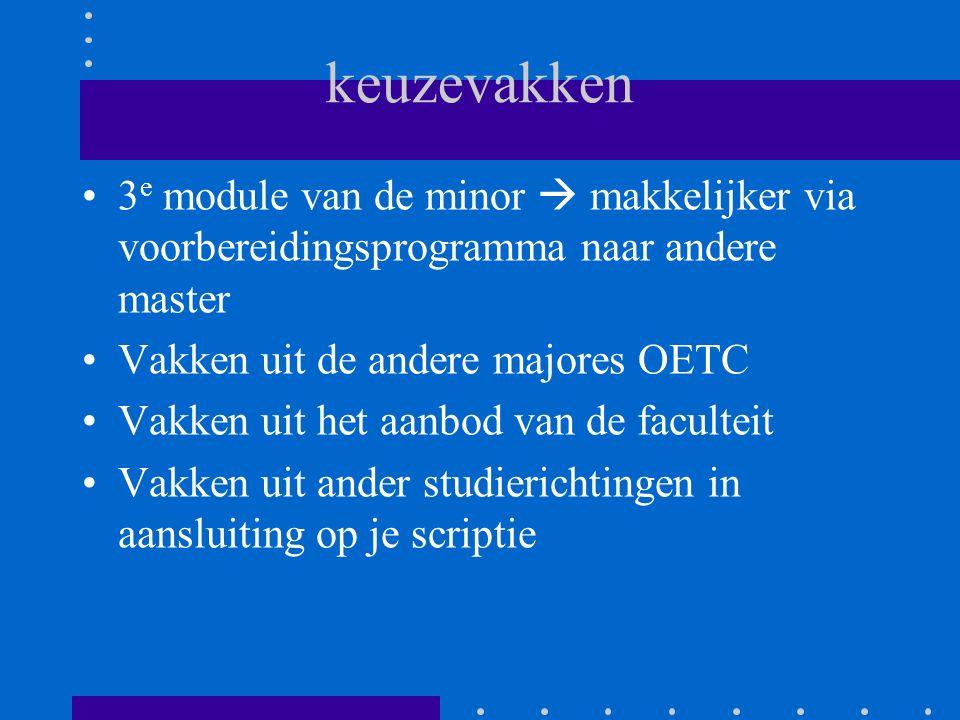 keuzevakken 3 e module van de minor  makkelijker via voorbereidingsprogramma naar andere master Vakken uit de andere majores OETC Vakken uit het aanbod van de faculteit Vakken uit ander studierichtingen in aansluiting op je scriptie