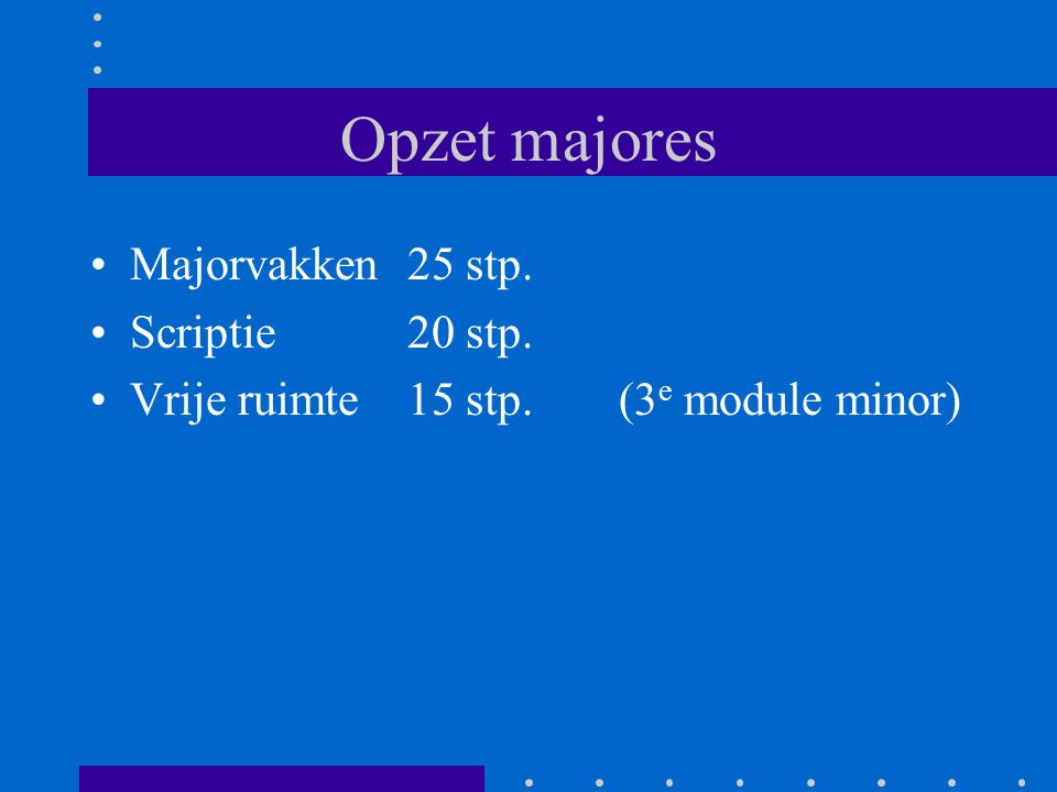 Opzet majores Majorvakken25 stp. Scriptie20 stp. Vrije ruimte15 stp.(3 e module minor)