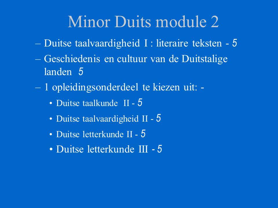 Minor Duits module 2 –Duitse taalvaardigheid I : literaire teksten - 5 –Geschiedenis en cultuur van de Duitstalige landen 5 –1 opleidingsonderdeel te kiezen uit: - Duitse taalkunde II - 5 Duitse taalvaardigheid II - 5 Duitse letterkunde II - 5 Duitse letterkunde III - 5