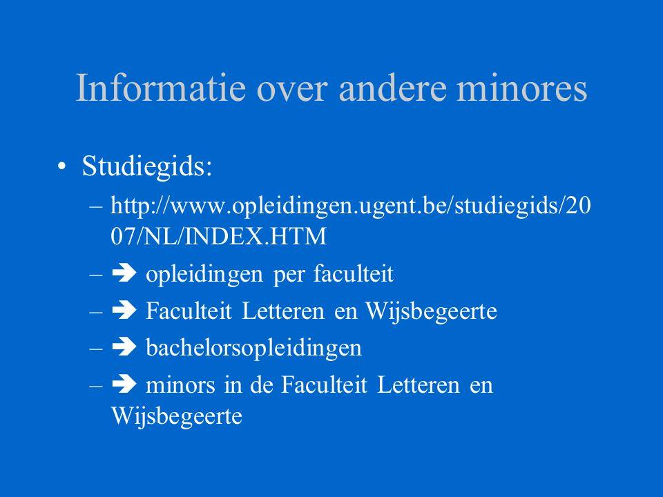 Informatie over andere minores Studiegids: –http://www.opleidingen.ugent.be/studiegids/20 07/NL/INDEX.HTM –  opleidingen per faculteit –  Faculteit Letteren en Wijsbegeerte –  bachelorsopleidingen –  minors in de Faculteit Letteren en Wijsbegeerte