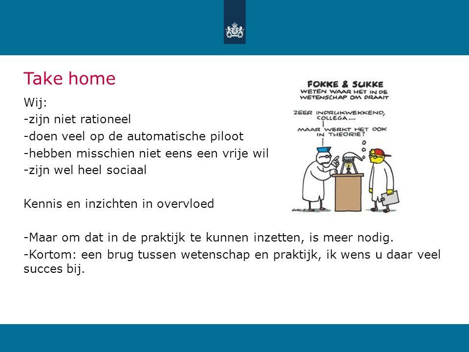 Take home Wij: -zijn niet rationeel -doen veel op de automatische piloot -hebben misschien niet eens een vrije wil -zijn wel heel sociaal Kennis en in