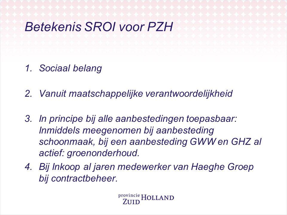 Betekenis SROI voor PZH 1.Sociaal belang 2.Vanuit maatschappelijke verantwoordelijkheid 3.In principe bij alle aanbestedingen toepasbaar: Inmiddels meegenomen bij aanbesteding schoonmaak, bij een aanbesteding GWW en GHZ al actief: groenonderhoud.
