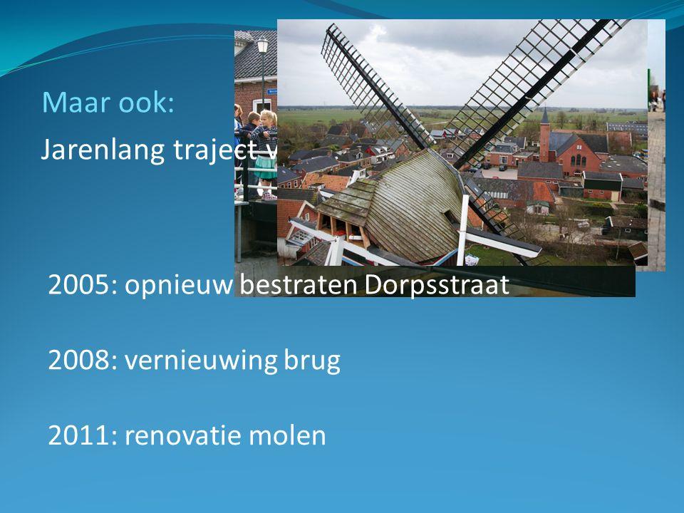 Maar ook: Jarenlang traject van dorpsvernieuwing 2005: opnieuw bestraten Dorpsstraat 2008: vernieuwing brug 2011: renovatie molen