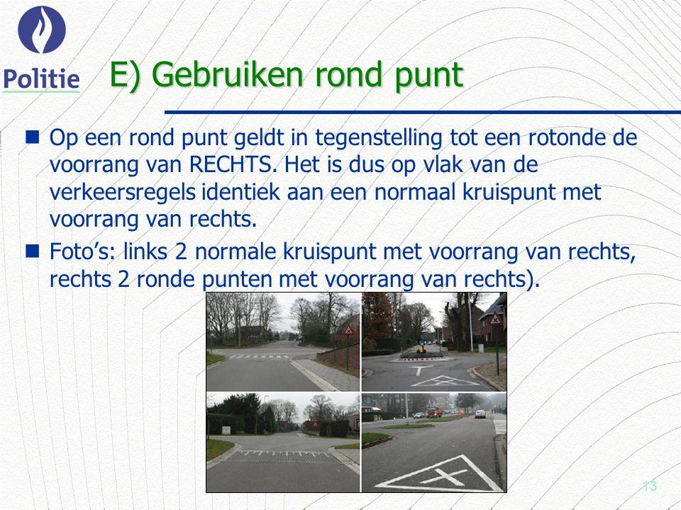 13 E) Gebruiken rond punt Op een rond punt geldt in tegenstelling tot een rotonde de voorrang van RECHTS.