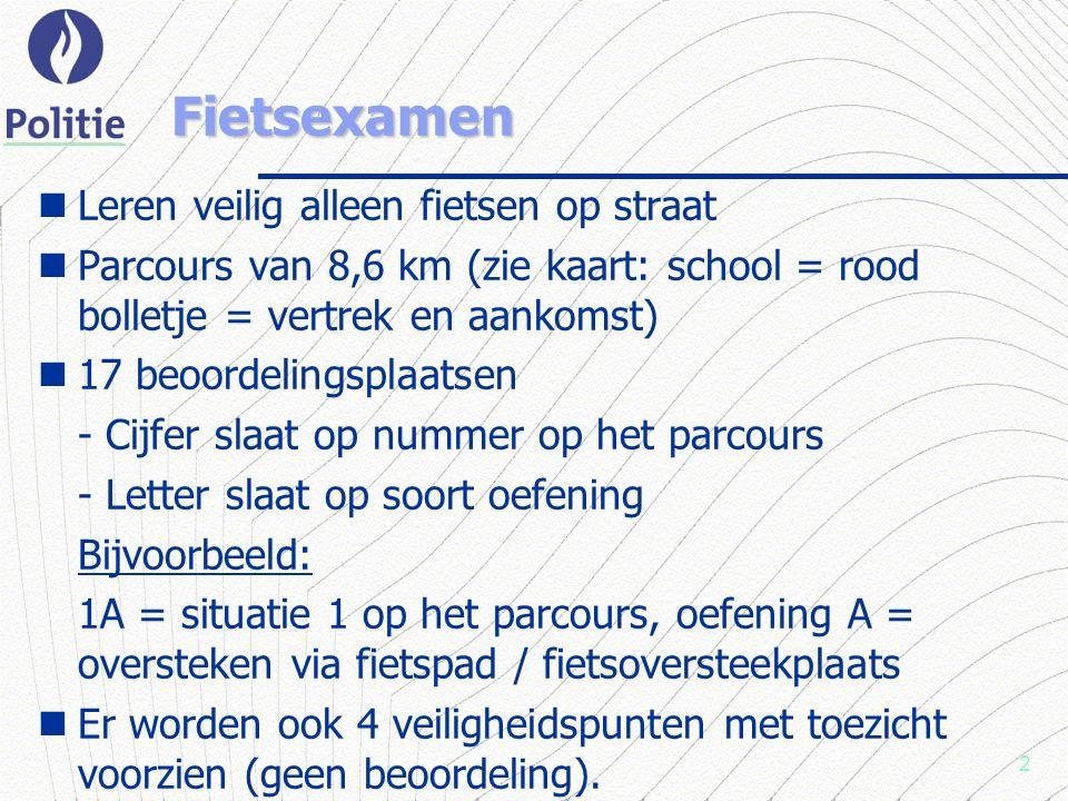 2 Fietsexamen Leren veilig alleen fietsen op straat Parcours van 8,6 km (zie kaart: school = rood bolletje = vertrek en aankomst) 17 beoordelingsplaatsen - Cijfer slaat op nummer op het parcours - Letter slaat op soort oefening Bijvoorbeeld: 1A = situatie 1 op het parcours, oefening A = oversteken via fietspad / fietsoversteekplaats Er worden ook 4 veiligheidspunten met toezicht voorzien (geen beoordeling).
