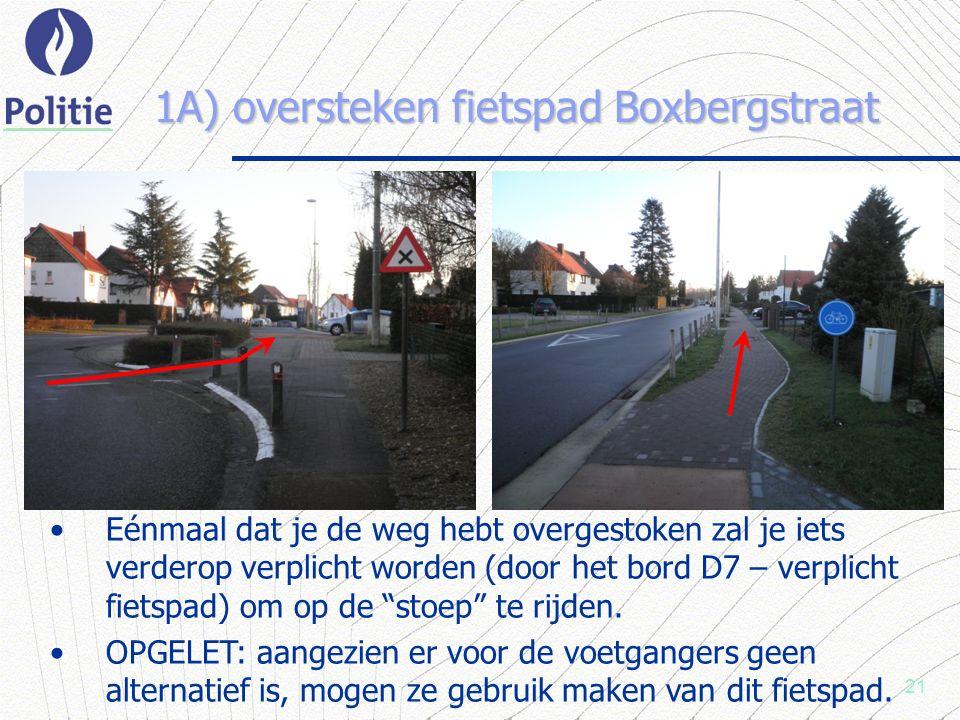 21 1A) oversteken fietspad Boxbergstraat Eénmaal dat je de weg hebt overgestoken zal je iets verderop verplicht worden (door het bord D7 – verplicht fietspad) om op de stoep te rijden.
