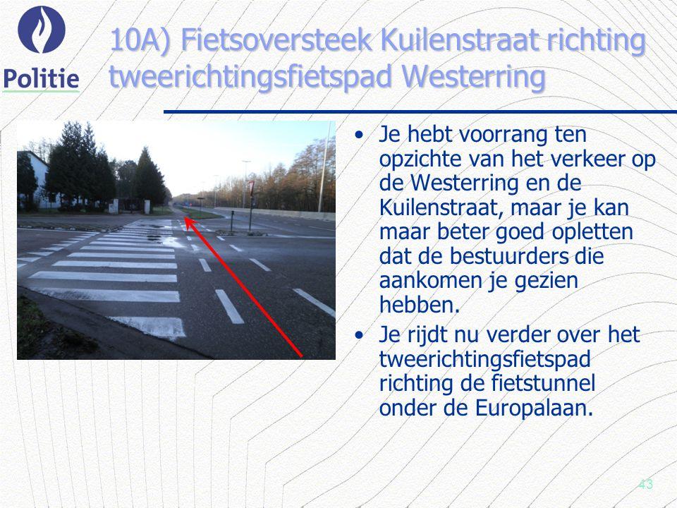 43 10A) Fietsoversteek Kuilenstraat richting tweerichtingsfietspad Westerring Je hebt voorrang ten opzichte van het verkeer op de Westerring en de Kuilenstraat, maar je kan maar beter goed opletten dat de bestuurders die aankomen je gezien hebben.