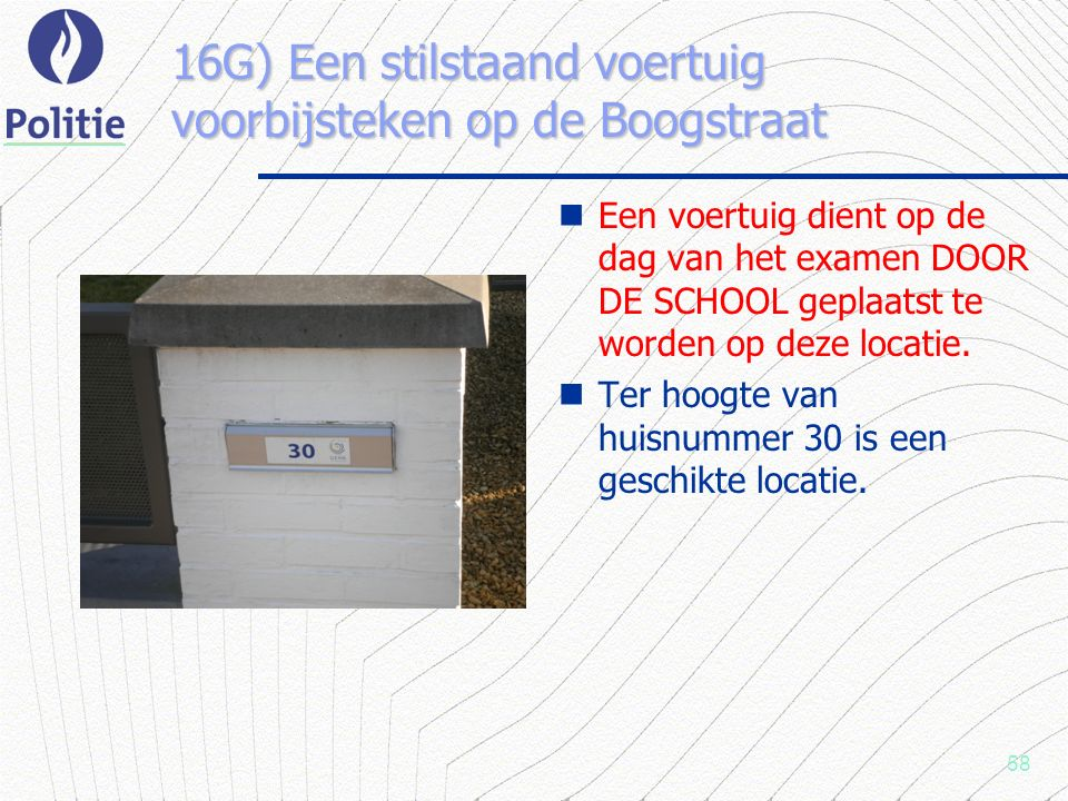 58 16G) Een stilstaand voertuig voorbijsteken op de Boogstraat Een voertuig dient op de dag van het examen DOOR DE SCHOOL geplaatst te worden op deze locatie.